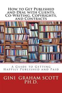 How to Get Published and Deal with Clients, Co-Writing, Copyrights, and Contracts: A Guide Getting Happily Published and Paid