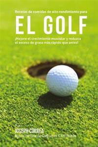 Recetas de Comidas de Alto Rendimiento Para El Golf: Mejore El Crecimiento Muscular y Reduzca El Exceso de Grasa Mas Rapido Que Antes!