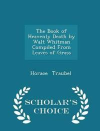 The Book of Heavenly Death by Walt Whitman Compiled from Leaves of Grass - Scholar's Choice Edition