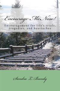 Encourage Me Now!: Finding Encouragement for Every Day Trials, Heartaches, and Tragedies.