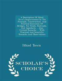 A Description of Ithiel Town's Improvement in the Principle, Construction, and Practical Execution of Bridges, for Roads, Railroads, and Aqueducts ... Also Critical Remarks ... with Practical and Scientific Remarks and Observations - Scholar's Choice Edition