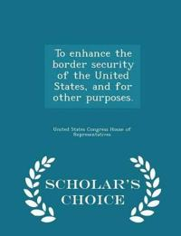 To Enhance the Border Security of the United States, and for Other Purposes. - Scholar's Choice Edition