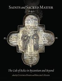 Saints and Sacred Matter: The Cult of Relics in Byzantium and Beyond