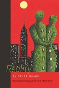 Reality by Other Means: The Best Short Fiction of James Morrow
