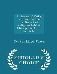 A Chorus of Faith, as Heard in the Parliment of Religions Held in Chicago, Sept. 10-27, 1893; - Scholar's Choice Edition