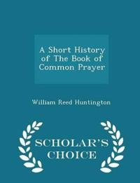A Short History of the Book of Common Prayer - Scholar's Choice Edition