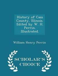 History of Cass County, Illinois. Edited by W. H. Perrin. Illustrated. - Scholar's Choice Edition