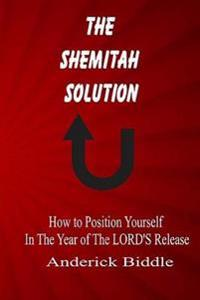 The Shemitah Solution: How to Position Yourself in the Year of the Lord's Release