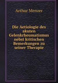 Die Aetiologie Des Akuten Gelenkrheumatismus Nebst Kritischen Bemerkungen Zu Seiner Therapie