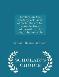 Letters on the Factory ACT, as It Affects the Cotton Manufacture, Addressed to the Right Honourable - Scholar's Choice Edition