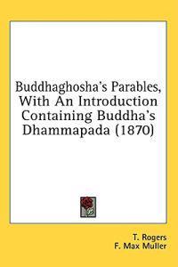 Buddhaghosha's Parables, With An Introduction Containing Buddha's Dhammapada (1870)