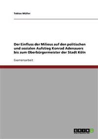 Der Einfluss Der Milieus Auf Den Politischen Und Sozialen Aufstieg Konrad Adenauers Bis Zum Oberburgermeister Der Stadt Koln