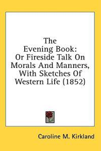 The Evening Book: Or Fireside Talk On Morals And Manners, With Sketches Of Western Life (1852)