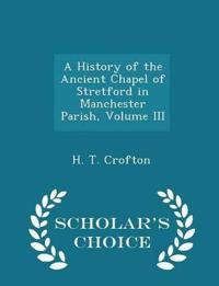 A History of the Ancient Chapel of Stretford in Manchester Parish, Volume III - Scholar's Choice Edition