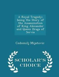 A Royal Tragedy; Being the Story of the Assassination of King Alexander and Queen Draga of Servia - Scholar's Choice Edition