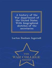A History of the War Department of the United States. with Biographical Sketches of the Secretaries - War College Series
