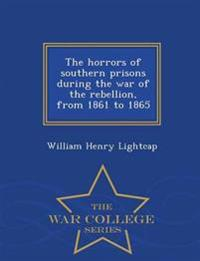 The Horrors of Southern Prisons During the War of the Rebellion, from 1861 to 1865 - War College Series