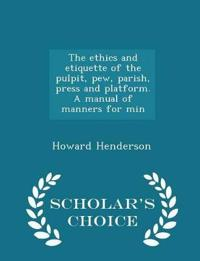 The Ethics and Etiquette of the Pulpit, Pew, Parish, Press and Platform. a Manual of Manners for Min - Scholar's Choice Edition