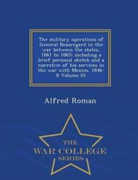 The Military Operations of General Beauregard in the War Between the States, 1861 to 1865; Including a Brief Personal Sketch and a Narrative of His Services in the War with Mexico, 1846-8 Volume 01 - War College Series