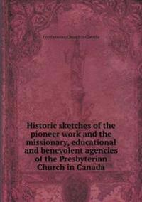 Historic Sketches of the Pioneer Work and the Missionary, Educational and Benevolent Agencies of the Presbyterian Church in Canada