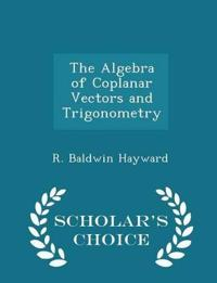 The Algebra of Coplanar Vectors and Trigonometry - Scholar's Choice Edition