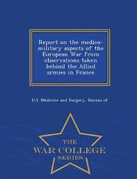 Report on the Medico-Military Aspects of the European War from Observations Taken Behind the Allied Armies in France - War College Series