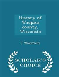 History of Waupaca County, Wisconsin - Scholar's Choice Edition