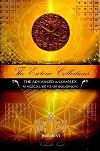 The Esoteric Collections vi : the Advanced & Complex Magical Keys of Solomon