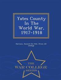 Yates County in the World War, 1917-1918 - War College Series