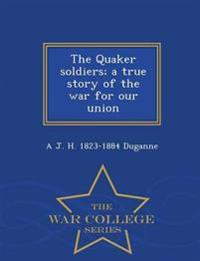 The Quaker Soldiers; A True Story of the War for Our Union - War College Series