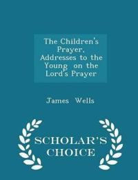 The Children's Prayer, Addresses to the Young on the Lord's Prayer - Scholar's Choice Edition