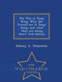 The War in Tong-King. Why the French Are in Tong-King, and What They Are Doing There. 2nd Edition. - War College Series