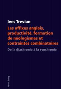 Les Affixes Anglais, Productivité, Formation de Néologismes Et Contraintes Combinatoires: de la Diachronie À La Synchronie