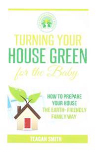 Turning Your House Green for the Baby: How to Prepare Your House the Earth-Friendly Family Way