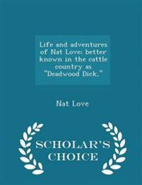 Life and Adventures of Nat Love; Better Known in the Cattle Country as Deadwood Dick, - Scholar's Choice Edition