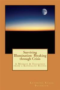 Surviving Illumination Breaking Through Crisis: A Memoir & Teachings from a Kundalini Rising