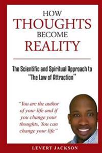 How Thoughts Become Reality: The Scientific and Spiritual Approach to the Law of Attraction