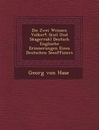 Die Zwei Weissen Volker!: (kiel Und Skagerrak) Deutsch Englische Erinnerungen Eines Deutschen Seeoffiziers