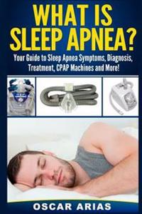 What Is Sleep Apnea?: Your Guide to Sleep Apnea Symptoms, Diagnosis, Treatment, Cpap Machines and More!