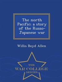 The North Pacific; A Story of the Russo-Japanese War - War College Series