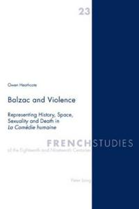 Balzac and Violence: Representing History, Space, Sexuality and Death in La Comedie Humaine