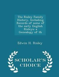 The Risley Family History, Including Records of Some of the Early English Risleys; A Genealogy of Th - Scholar's Choice Edition