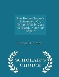 The House-Owner's Estimator; Or, 'What Will It Cost to Build, Alter or Repair - Scholar's Choice Edition