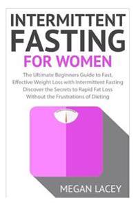 Intermittent Fasting for Women: The Ultimate Beginners Guide to Fast, Effective Weight Loss with Intermittent Fasting - Discover the Secrets to Rapid