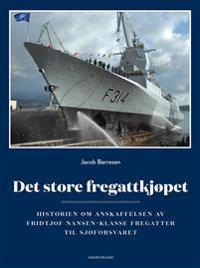 Det store fregattkjøpet; historien om anskaffelsen av Fridtjof Nansen-klasse fregatter til Sjøforsva - Jacob Børresen | Inprintwriters.org