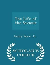 The Life of the Saviour - Scholar's Choice Edition