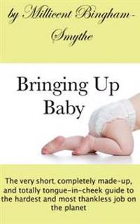 Bringing Up Baby: The Very Short, Completely Made-Up and Totally Tongue-In-Cheek Guide to the Hardest and Most Thankless Job on the Plan