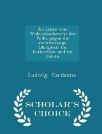 Die Lehre Vom Widerstandsrecht Des Volks Gegen Die Rechtmassige Obrigkeit Im Luthertum Und Im Calvin - Scholar's Choice Edition