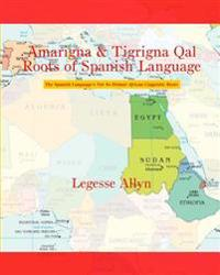 Amarigna & Tigrigna Qal Roots of Spanish Language: The Spanish Language's Not So Distant African Linguistic Roots