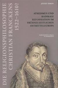 Die Religionsphilosophie Christian Franckens (1552- 1610?): Atheismus Und Radikale Reformation Im Fruhneuzeitlichen Ostmitteleuropa